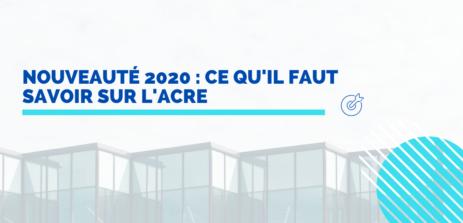 Nouveauté 2020 : ce qu'il faut savoir sur l'ACRE
